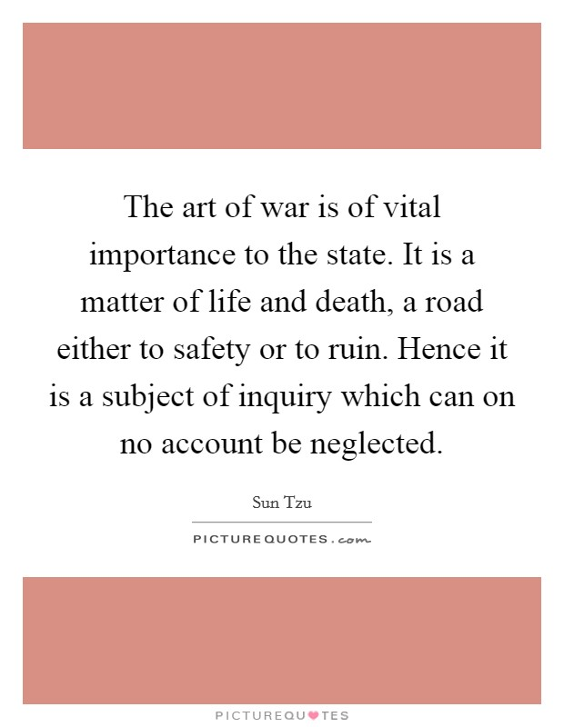 The art of war is of vital importance to the state. It is a matter of life and death, a road either to safety or to ruin. Hence it is a subject of inquiry which can on no account be neglected Picture Quote #1