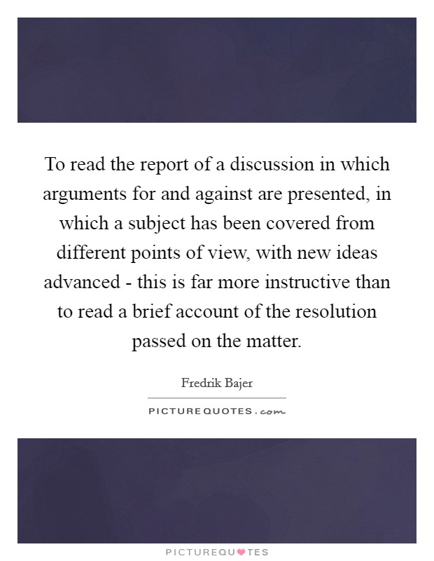 To read the report of a discussion in which arguments for and against are presented, in which a subject has been covered from different points of view, with new ideas advanced - this is far more instructive than to read a brief account of the resolution passed on the matter Picture Quote #1
