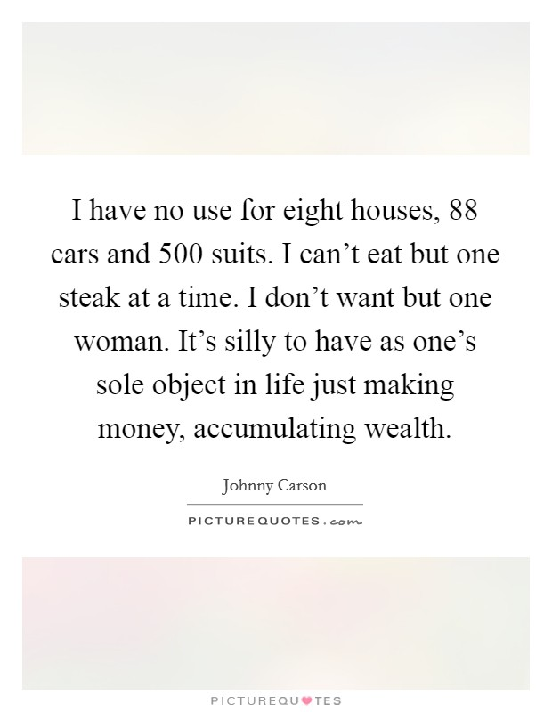 I have no use for eight houses, 88 cars and 500 suits. I can't eat but one steak at a time. I don't want but one woman. It's silly to have as one's sole object in life just making money, accumulating wealth Picture Quote #1