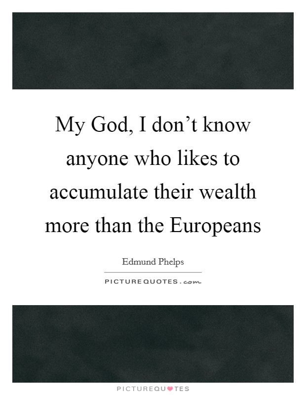 My God, I don't know anyone who likes to accumulate their wealth more than the Europeans Picture Quote #1