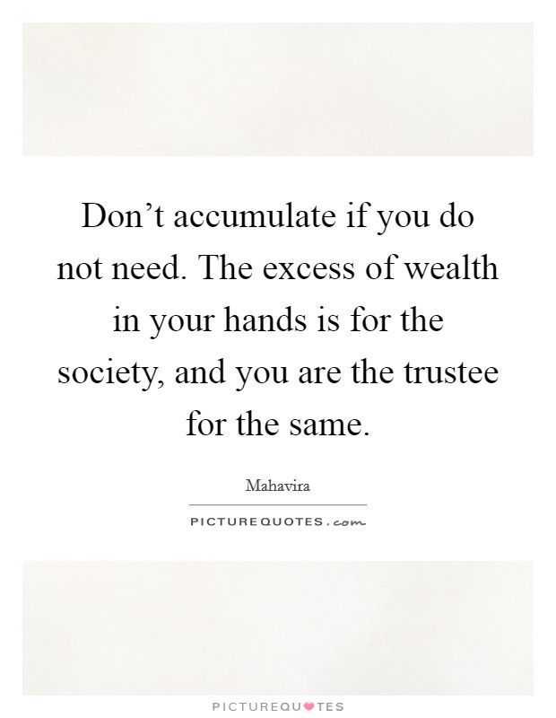 Don't accumulate if you do not need. The excess of wealth in your hands is for the society, and you are the trustee for the same Picture Quote #1