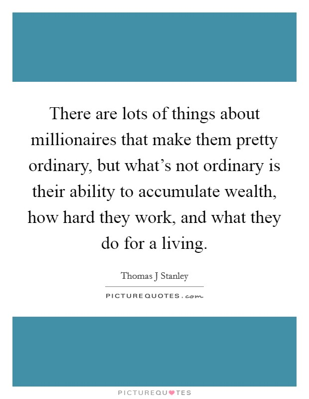 There are lots of things about millionaires that make them pretty ordinary, but what's not ordinary is their ability to accumulate wealth, how hard they work, and what they do for a living Picture Quote #1