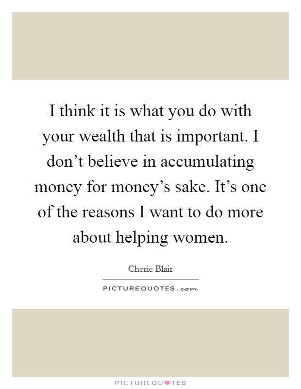 I think it is what you do with your wealth that is important. I don't believe in accumulating money for money's sake. It's one of the reasons I want to do more about helping women Picture Quote #1