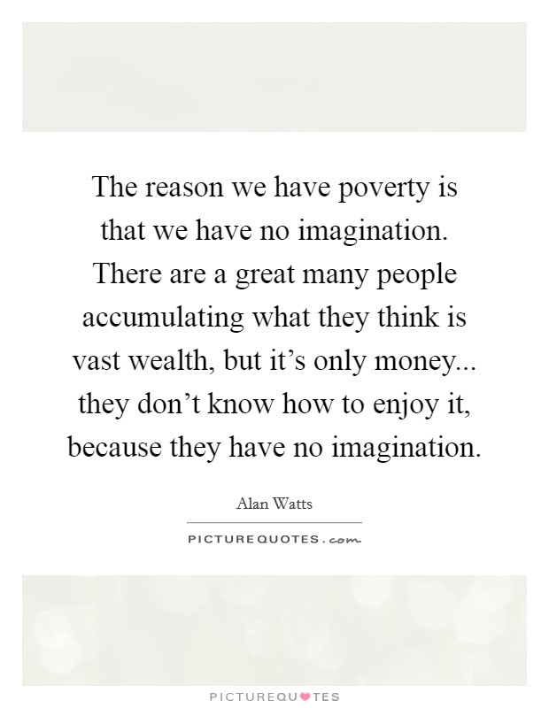 The reason we have poverty is that we have no imagination. There are a great many people accumulating what they think is vast wealth, but it's only money... they don't know how to enjoy it, because they have no imagination Picture Quote #1