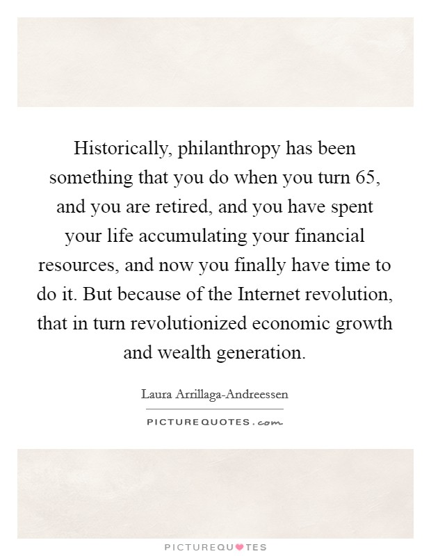 Historically, philanthropy has been something that you do when you turn 65, and you are retired, and you have spent your life accumulating your financial resources, and now you finally have time to do it. But because of the Internet revolution, that in turn revolutionized economic growth and wealth generation Picture Quote #1