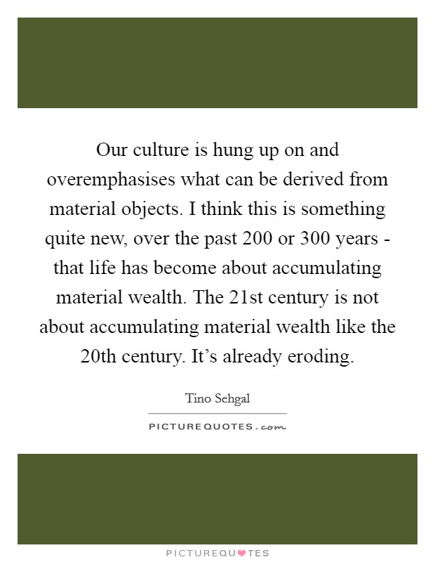 Our culture is hung up on and overemphasises what can be derived from material objects. I think this is something quite new, over the past 200 or 300 years - that life has become about accumulating material wealth. The 21st century is not about accumulating material wealth like the 20th century. It's already eroding Picture Quote #1