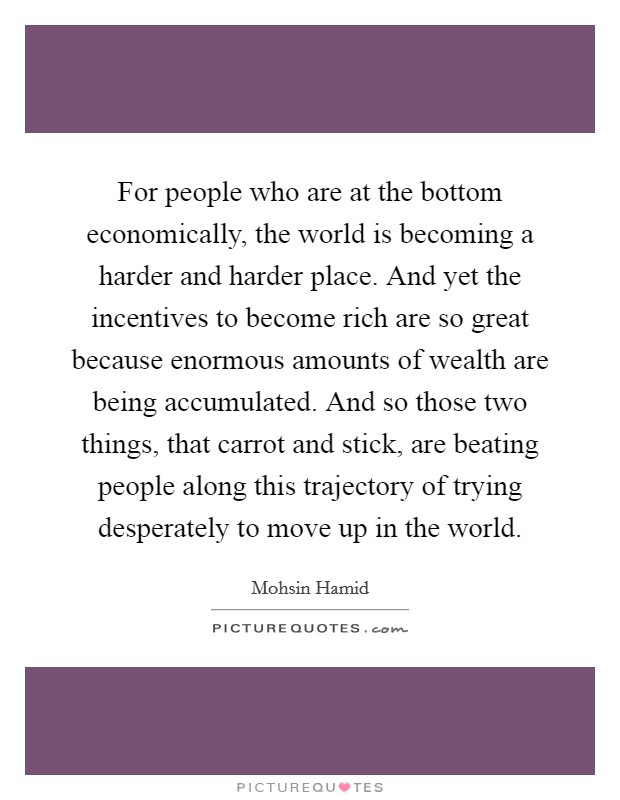 For people who are at the bottom economically, the world is becoming a harder and harder place. And yet the incentives to become rich are so great because enormous amounts of wealth are being accumulated. And so those two things, that carrot and stick, are beating people along this trajectory of trying desperately to move up in the world Picture Quote #1