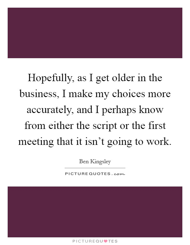 Hopefully, as I get older in the business, I make my choices more accurately, and I perhaps know from either the script or the first meeting that it isn't going to work Picture Quote #1