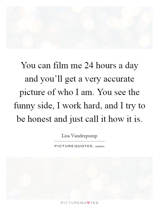 You can film me 24 hours a day and you'll get a very accurate picture of who I am. You see the funny side, I work hard, and I try to be honest and just call it how it is Picture Quote #1