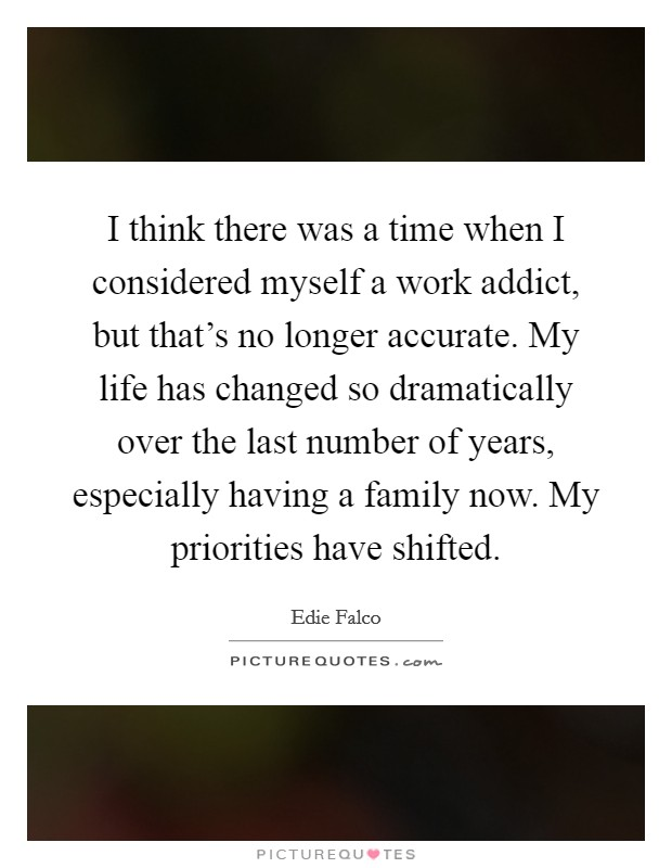 I think there was a time when I considered myself a work addict, but that's no longer accurate. My life has changed so dramatically over the last number of years, especially having a family now. My priorities have shifted Picture Quote #1