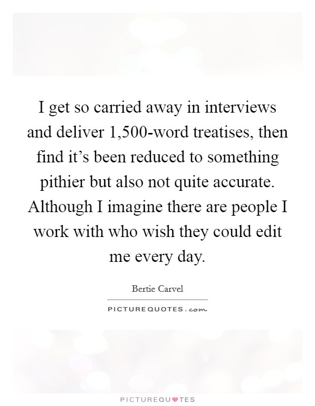 I get so carried away in interviews and deliver 1,500-word treatises, then find it's been reduced to something pithier but also not quite accurate. Although I imagine there are people I work with who wish they could edit me every day Picture Quote #1