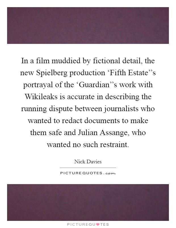 In a film muddied by fictional detail, the new Spielberg production 'Fifth Estate''s portrayal of the 'Guardian''s work with Wikileaks is accurate in describing the running dispute between journalists who wanted to redact documents to make them safe and Julian Assange, who wanted no such restraint Picture Quote #1