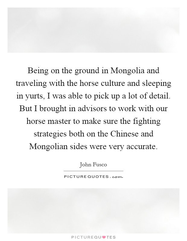 Being on the ground in Mongolia and traveling with the horse culture and sleeping in yurts, I was able to pick up a lot of detail. But I brought in advisors to work with our horse master to make sure the fighting strategies both on the Chinese and Mongolian sides were very accurate Picture Quote #1