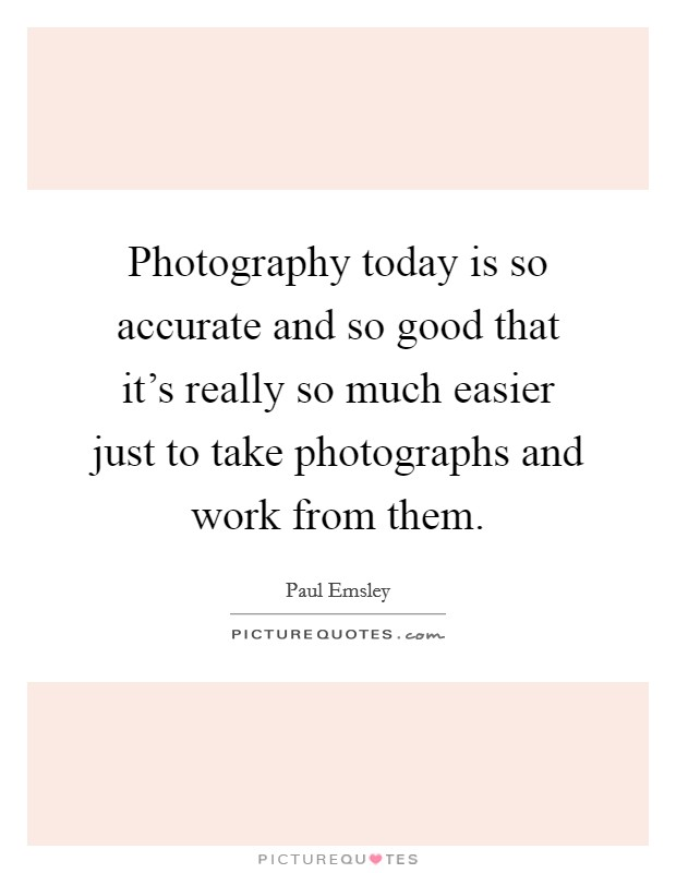 Photography today is so accurate and so good that it's really so much easier just to take photographs and work from them Picture Quote #1
