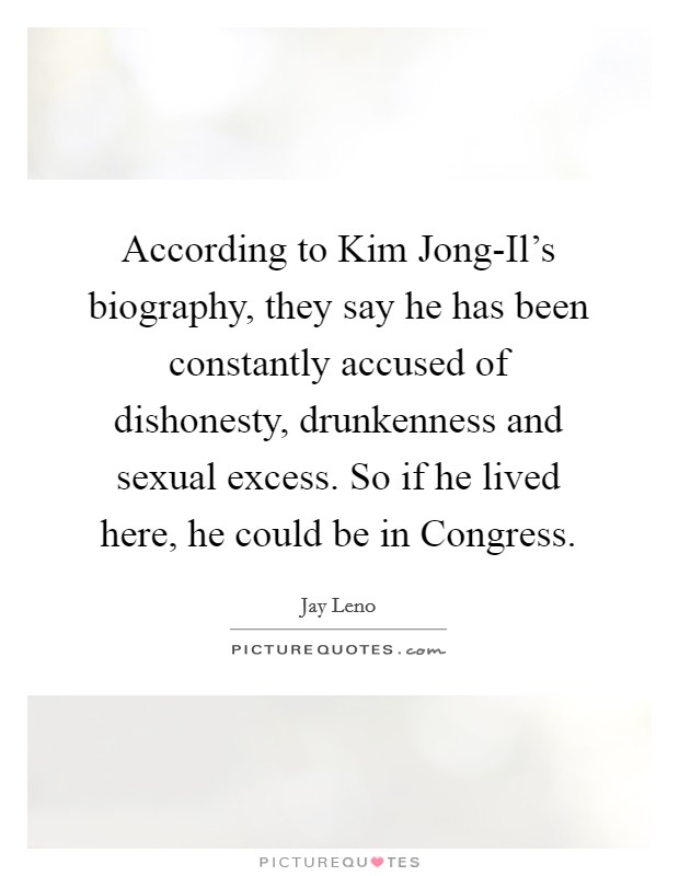 According to Kim Jong-Il's biography, they say he has been constantly accused of dishonesty, drunkenness and sexual excess. So if he lived here, he could be in Congress Picture Quote #1