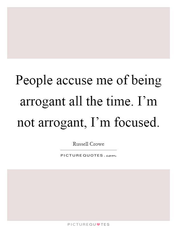 People accuse me of being arrogant all the time. I'm not arrogant, I'm focused Picture Quote #1