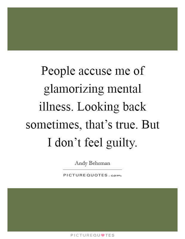 People accuse me of glamorizing mental illness. Looking back sometimes, that's true. But I don't feel guilty Picture Quote #1