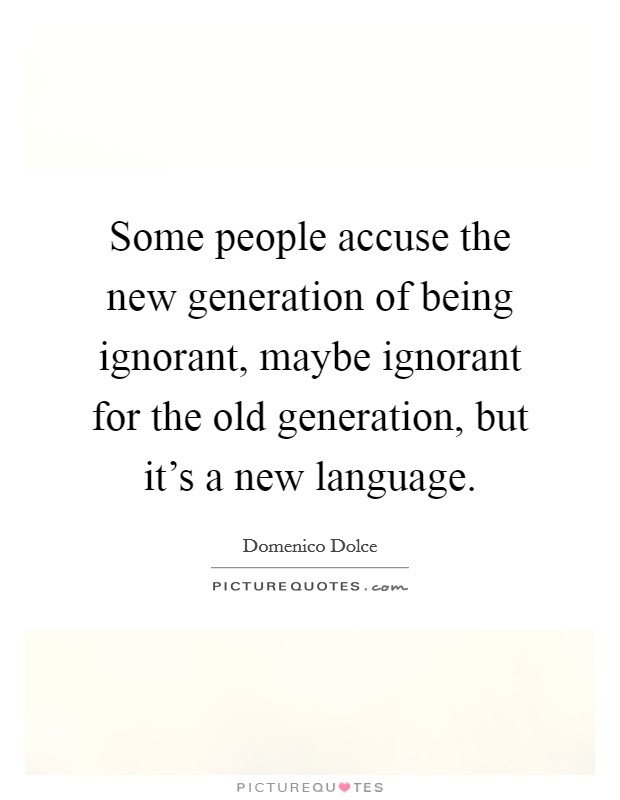 Some people accuse the new generation of being ignorant, maybe ignorant for the old generation, but it's a new language Picture Quote #1