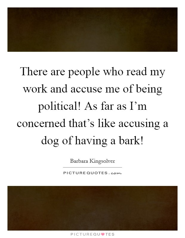 There are people who read my work and accuse me of being political! As far as I'm concerned that's like accusing a dog of having a bark! Picture Quote #1