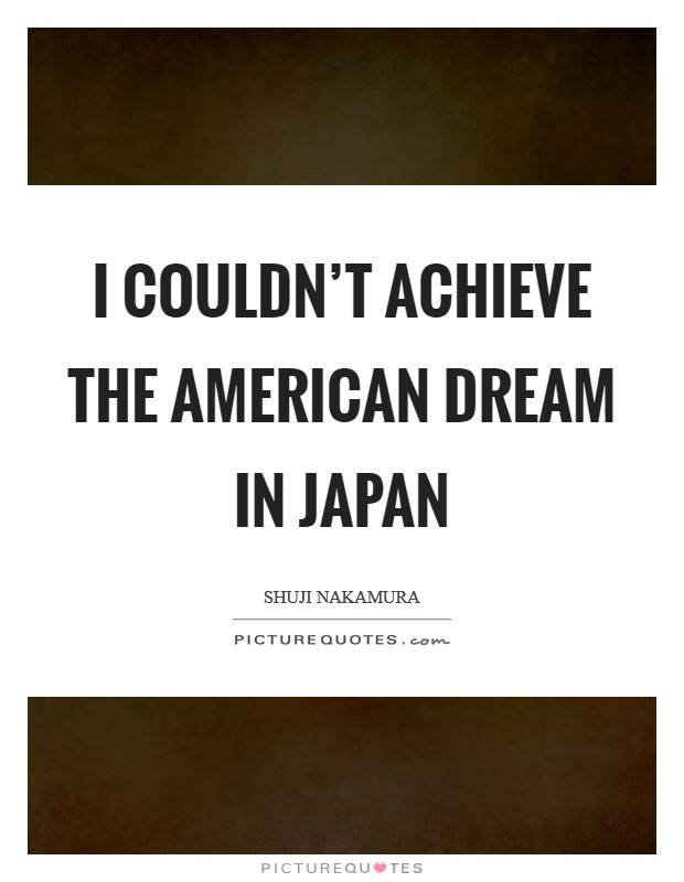 I couldn't achieve the American dream in Japan Picture Quote #1