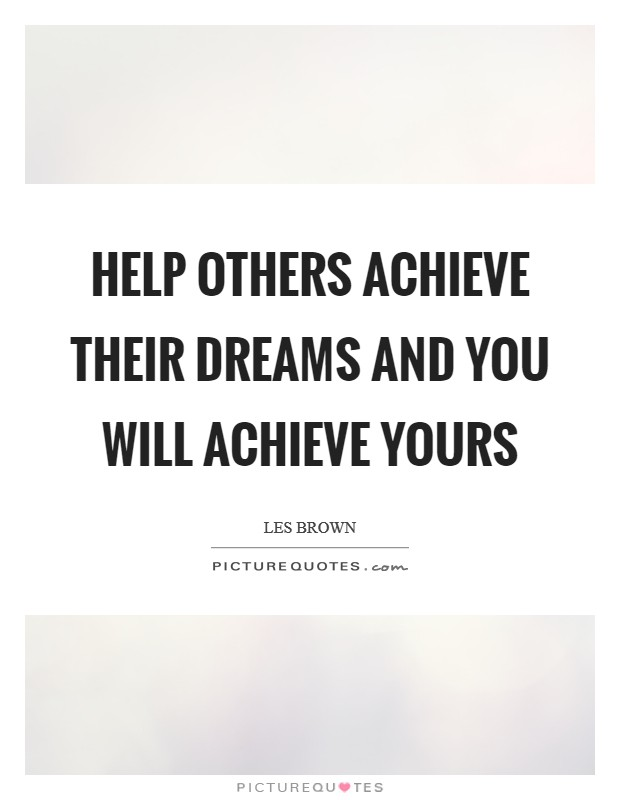 Help others achieve their dreams and you will achieve yours Picture Quote #1