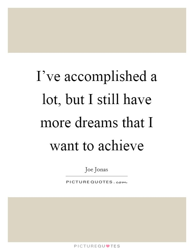 I've accomplished a lot, but I still have more dreams that I want to achieve Picture Quote #1