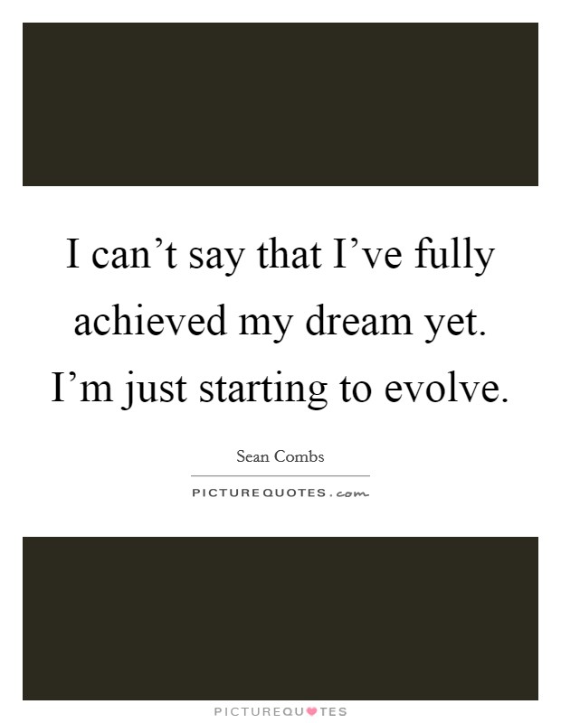 I can't say that I've fully achieved my dream yet. I'm just starting to evolve Picture Quote #1