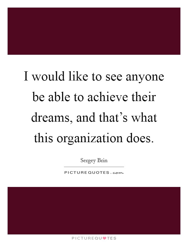I would like to see anyone be able to achieve their dreams, and that's what this organization does Picture Quote #1
