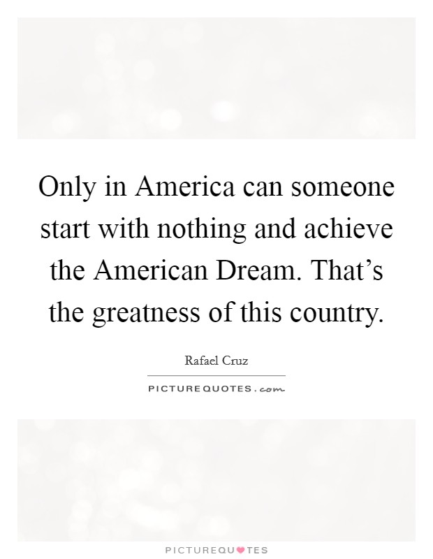 Only in America can someone start with nothing and achieve the American Dream. That's the greatness of this country Picture Quote #1