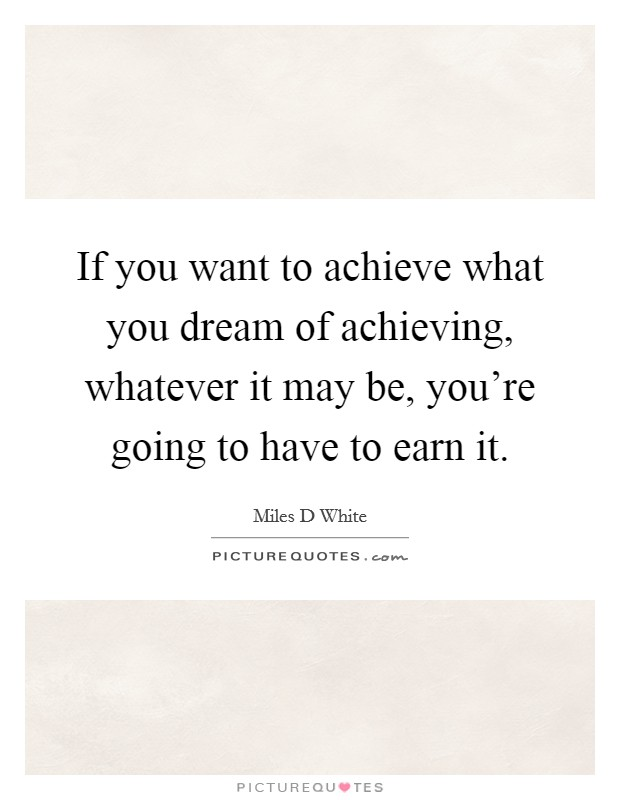 If you want to achieve what you dream of achieving, whatever it may be, you're going to have to earn it Picture Quote #1