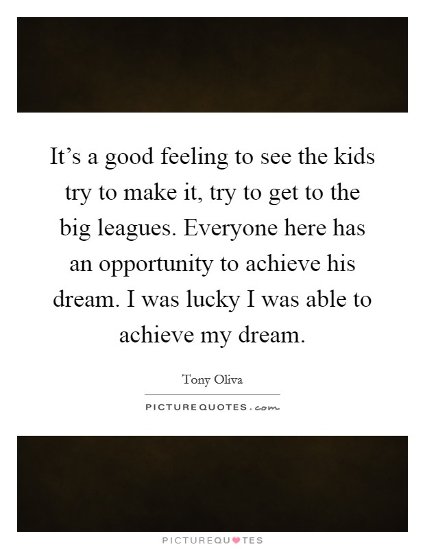 It's a good feeling to see the kids try to make it, try to get to the big leagues. Everyone here has an opportunity to achieve his dream. I was lucky I was able to achieve my dream Picture Quote #1