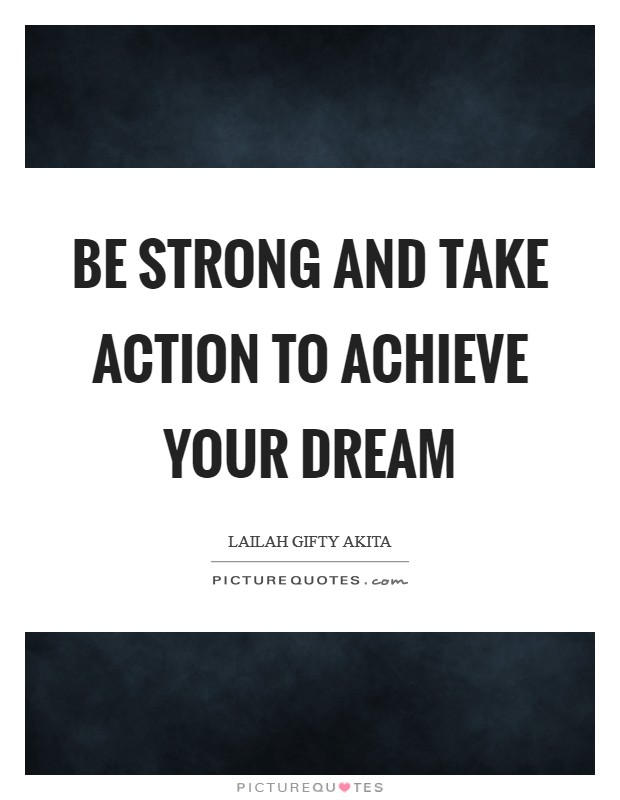 Be strong and take action to achieve your dream Picture Quote #1