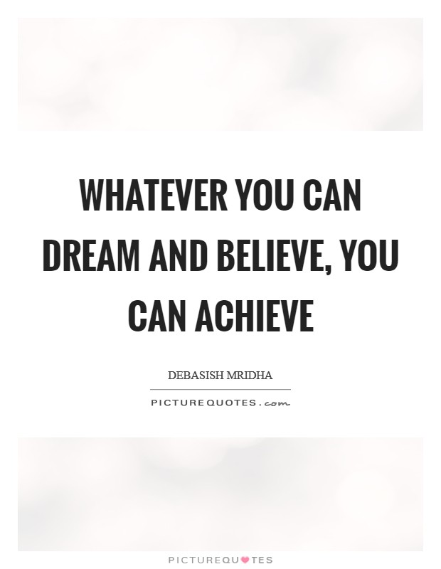 Whatever you can dream and believe, you can achieve Picture Quote #1