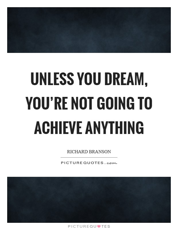 Unless you dream, you're not going to achieve anything Picture Quote #1