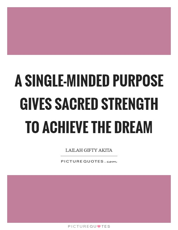 A single-minded purpose gives sacred strength to achieve the dream Picture Quote #1