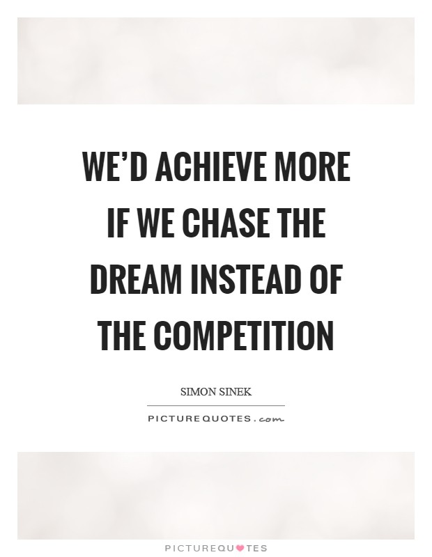 We'd achieve more if we chase the dream instead of the competition Picture Quote #1