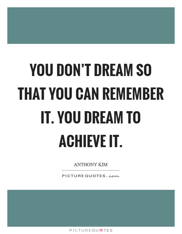 You don't dream so that you can remember it. You dream to achieve it Picture Quote #1