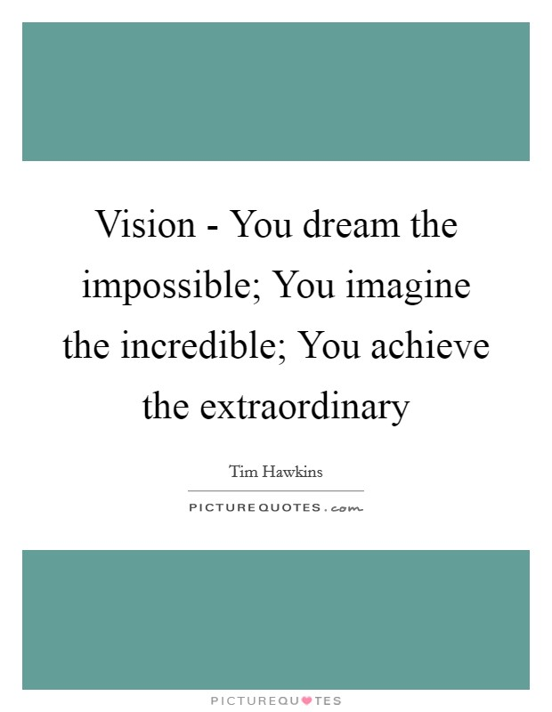 Vision - You dream the impossible; You imagine the incredible; You achieve the extraordinary Picture Quote #1