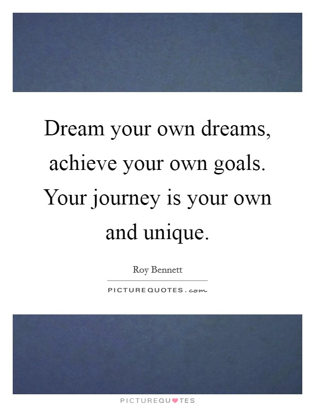 Dream your own dreams, achieve your own goals. Your journey is your own and unique Picture Quote #1