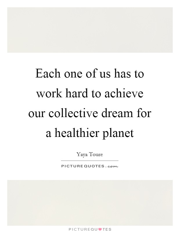 Each one of us has to work hard to achieve our collective dream for a healthier planet Picture Quote #1