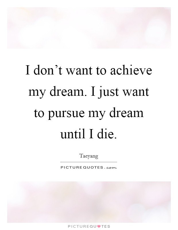 I don't want to achieve my dream. I just want to pursue my dream until I die Picture Quote #1