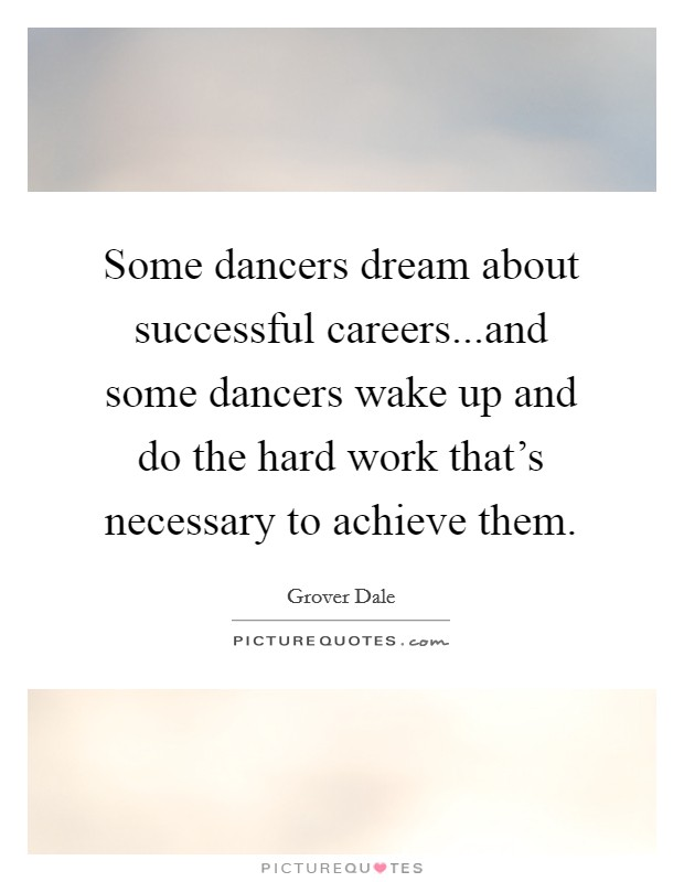 Some dancers dream about successful careers...and some dancers wake up and do the hard work that's necessary to achieve them Picture Quote #1
