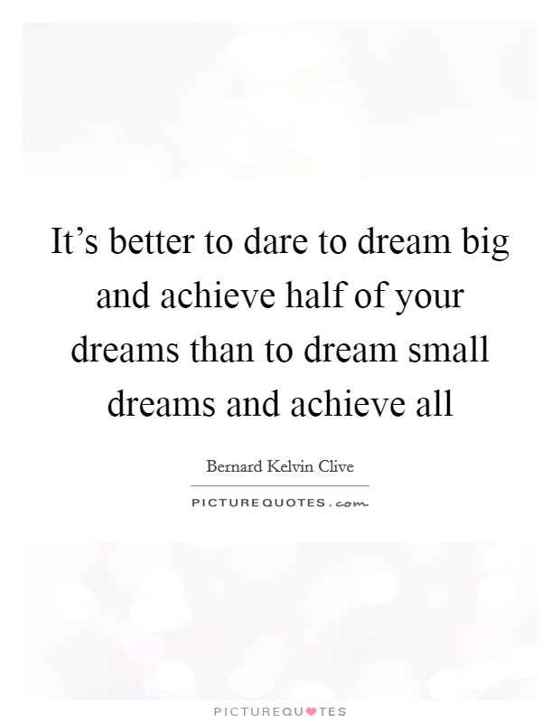 It's better to dare to dream big and achieve half of your dreams than to dream small dreams and achieve all Picture Quote #1