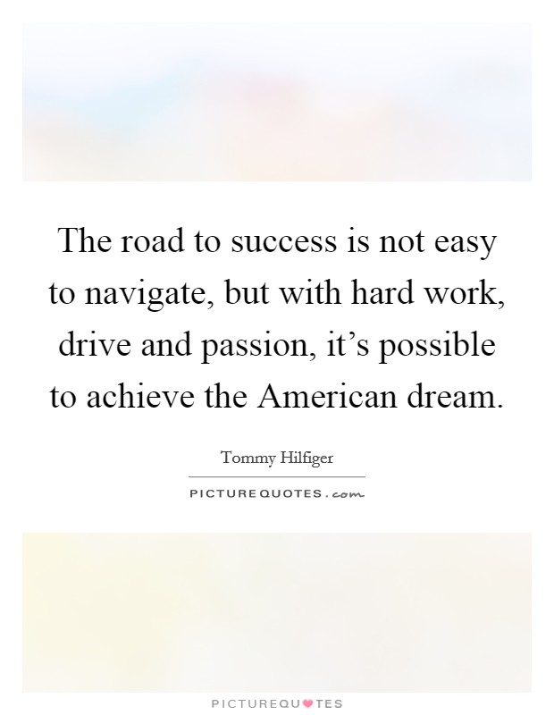 The road to success is not easy to navigate, but with hard work, drive and passion, it's possible to achieve the American dream Picture Quote #1