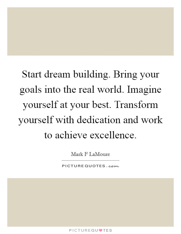 Start dream building. Bring your goals into the real world. Imagine yourself at your best. Transform yourself with dedication and work to achieve excellence Picture Quote #1