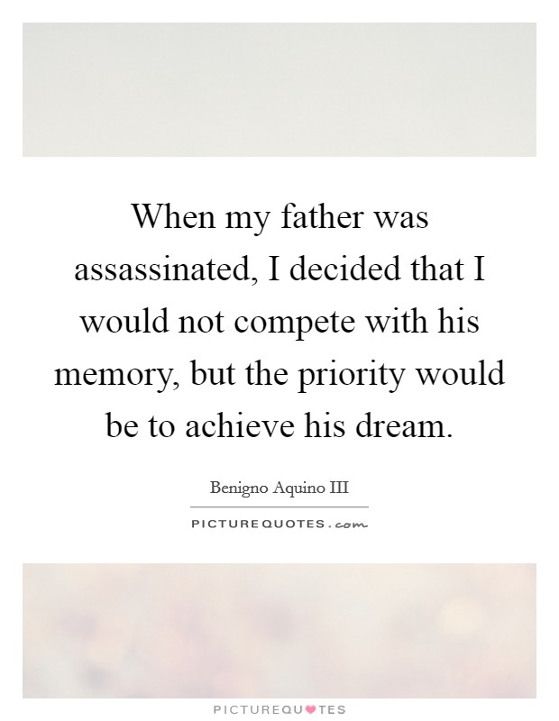 When my father was assassinated, I decided that I would not compete with his memory, but the priority would be to achieve his dream Picture Quote #1