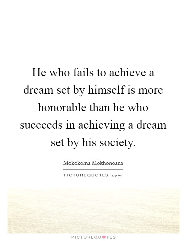 He who fails to achieve a dream set by himself is more honorable than he who succeeds in achieving a dream set by his society Picture Quote #1