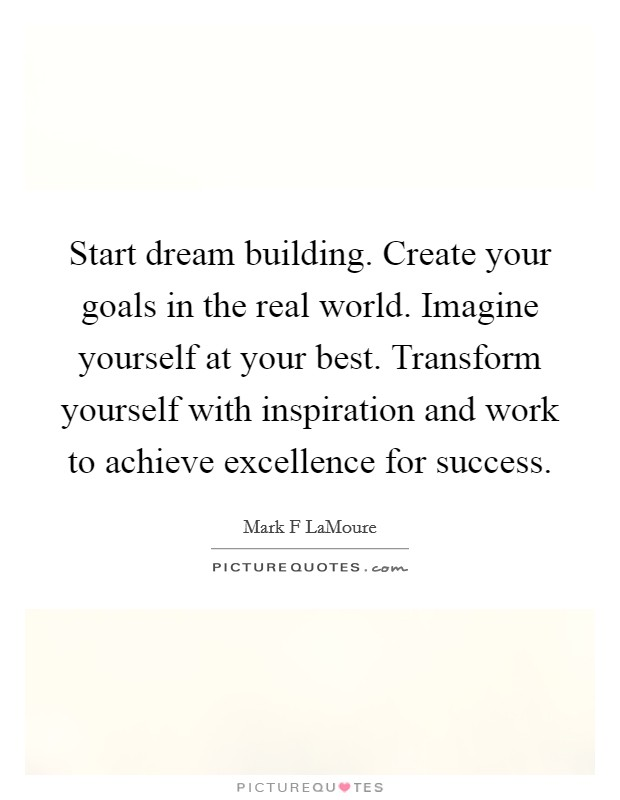 Start dream building. Create your goals in the real world. Imagine yourself at your best. Transform yourself with inspiration and work to achieve excellence for success Picture Quote #1