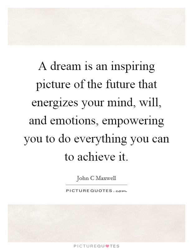 A dream is an inspiring picture of the future that energizes your mind, will, and emotions, empowering you to do everything you can to achieve it Picture Quote #1