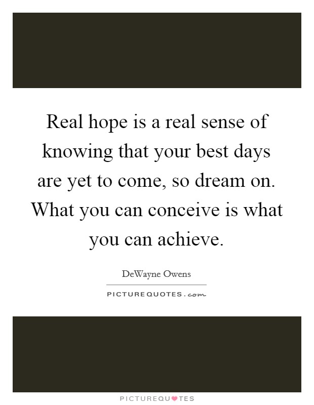 Real hope is a real sense of knowing that your best days are yet to come, so dream on. What you can conceive is what you can achieve Picture Quote #1